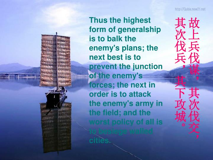 Thus the highest form of generalship is to balk the enemy's plans; the next best is to prevent the junction of the enemy's forces; the next in order is to attack the enemy's army in the field; and the worst policy of all is to besiege walled cities.