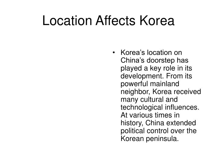 Korea's location on China's doorstep has played a key role in its development. From its powerful mainland neighbor, Korea received many cultural and technological influences. At various times in history, China extended political control over the Korean peninsula.