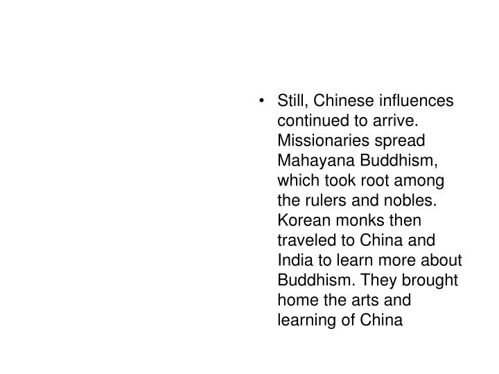 Still, Chinese influences continued to arrive. Missionaries spread Mahayana Buddhism, which took root among the rulers and nobles. Korean monks then traveled to China and India to learn more about Buddhism. They brought home the arts and learning of China