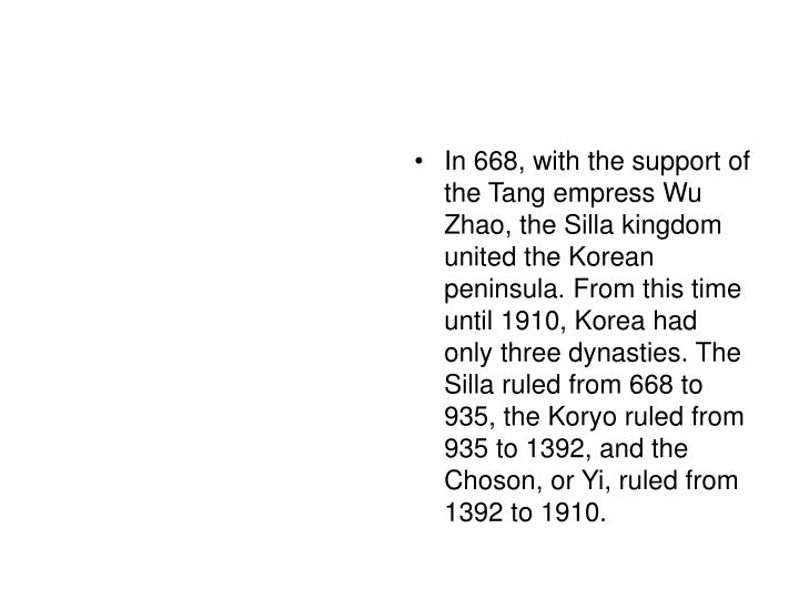 In 668, with the support of the Tang empress Wu Zhao, the Silla kingdom united the Korean peninsula. From this time until 1910, Korea had only three dynasties. The Silla ruled from 668 to 935, the Koryo ruled from 935 to 1392, and the Choson, or Yi, ruled from 1392 to 1910.
