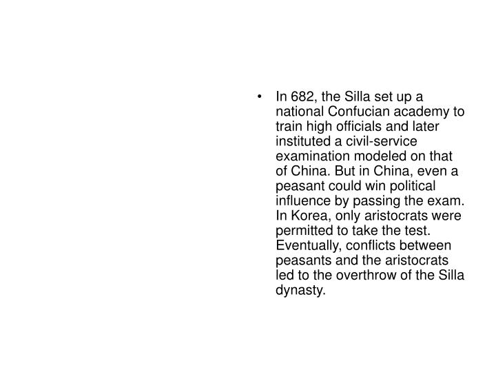 In 682, the Silla set up a national Confucian academy to train high officials and later instituted a civil-service examination modeled on that of China. But in China, even a peasant could win political influence by passing the exam. In Korea, only aristocrats were permitted to take the test. Eventually, conflicts between peasants and the aristocrats led to the overthrow of the Silla dynasty.