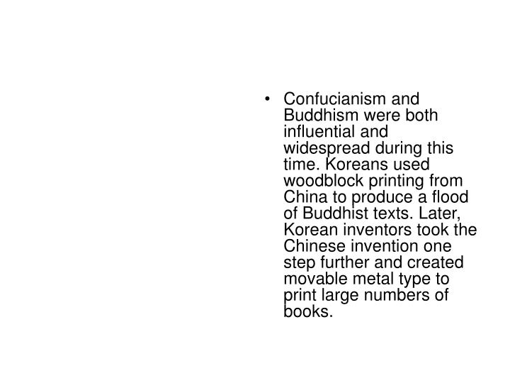 Confucianism and Buddhism were both influential and widespread during this time. Koreans used woodblock printing from China to produce a flood of Buddhist texts. Later, Korean inventors took the Chinese invention one step further and created movable metal type to print large numbers of books.