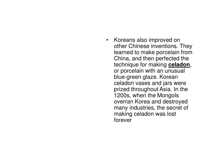 Koreans also improved on other Chinese inventions. They learned to make porcelain from China, and then perfected the technique for making