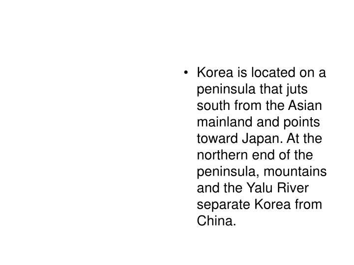 Korea is located on a peninsula that juts south from the Asian mainland and points toward Japan. At ...