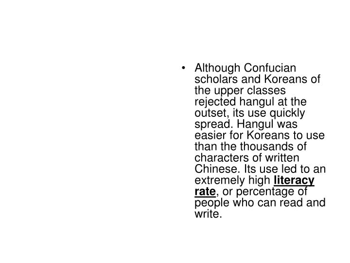 Although Confucian scholars and Koreans of the upper classes rejected hangul at the outset, its use quickly spread. Hangul was easier for Koreans to use than the thousands of characters of written Chinese. Its use led to an extremely high