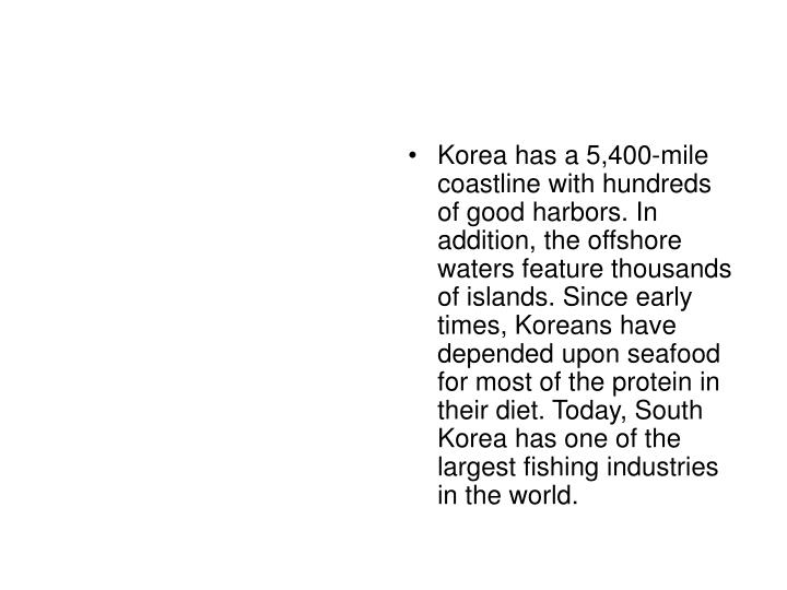 Korea has a 5,400-mile coastline with hundreds of good harbors. In addition, the offshore waters feature thousands of islands. Since early times, Koreans have depended upon seafood for most of the protein in their diet. Today, South Korea has one of the largest fishing industries in the world.