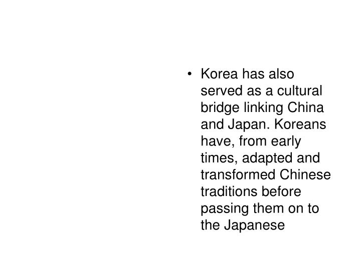 Korea has also served as a cultural bridge linking China and Japan. Koreans have, from early times, adapted and transformed Chinese traditions before passing them on to the Japanese