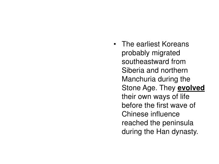 The earliest Koreans probably migrated southeastward from Siberia and northern Manchuria during the Stone Age. They