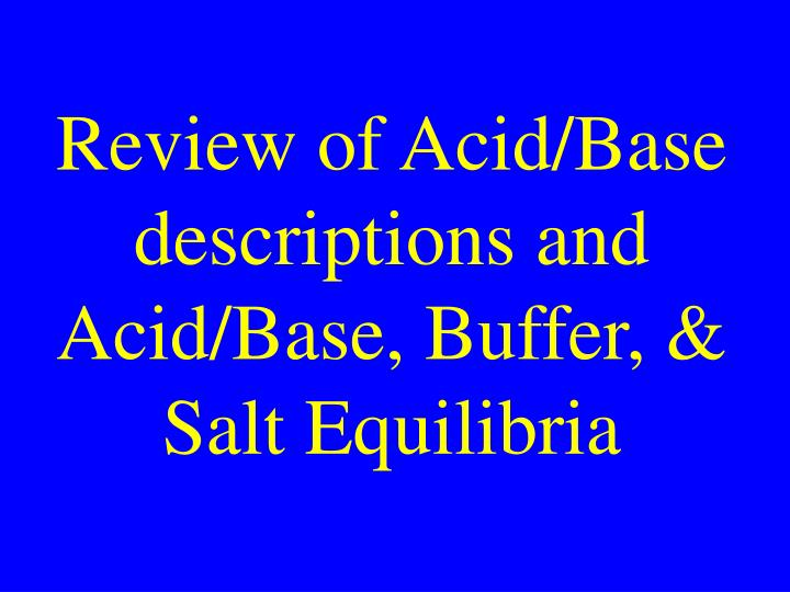 Review of Acid/Base descriptions and Acid/Base, Buffer, & Salt Equilibria