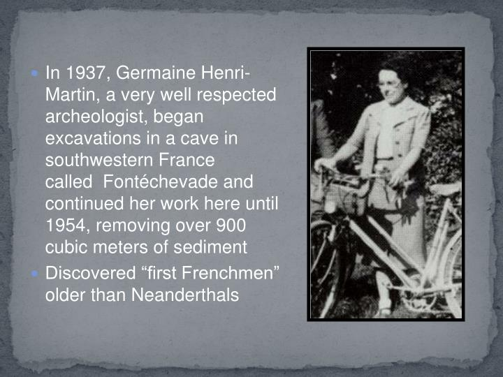 In 1937, Germaine Henri-Martin, a very well respected archeologist, began excavations in a cave in southwestern France called  Fontéchevade and continued her work here until 1954, removing over 900 cubic meters of sediment