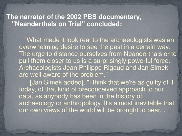 "The narrator of the 2002 PBS documentary, ""Neanderthals on Trial"" concluded:"