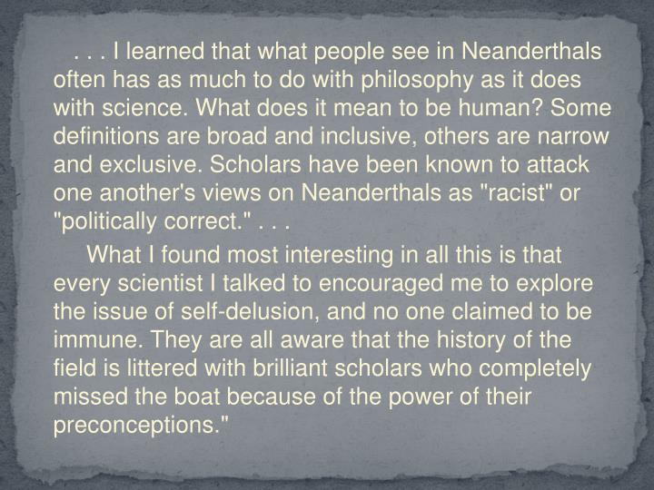 ". . . I learned that what people see in Neanderthals often has as much to do with philosophy as it does with science. What does it mean to be human? Some definitions are broad and inclusive, others are narrow and exclusive. Scholars have been known to attack one another's views on Neanderthals as ""racist"" or ""politically correct."" . . ."