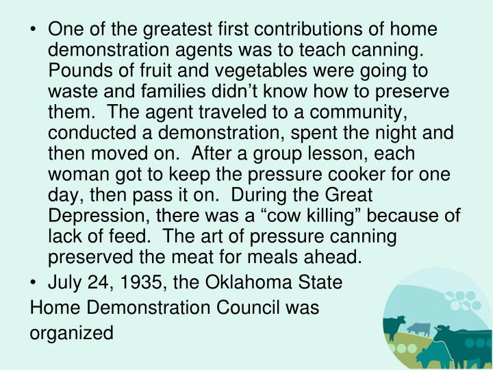 "One of the greatest first contributions of home demonstration agents was to teach canning.  Pounds of fruit and vegetables were going to waste and families didn't know how to preserve them.  The agent traveled to a community, conducted a demonstration, spent the night and then moved on.  After a group lesson, each woman got to keep the pressure cooker for one day, then pass it on.  During the Great Depression, there was a ""cow killing"" because of lack of feed.  The art of pressure canning preserved the meat for meals ahead."