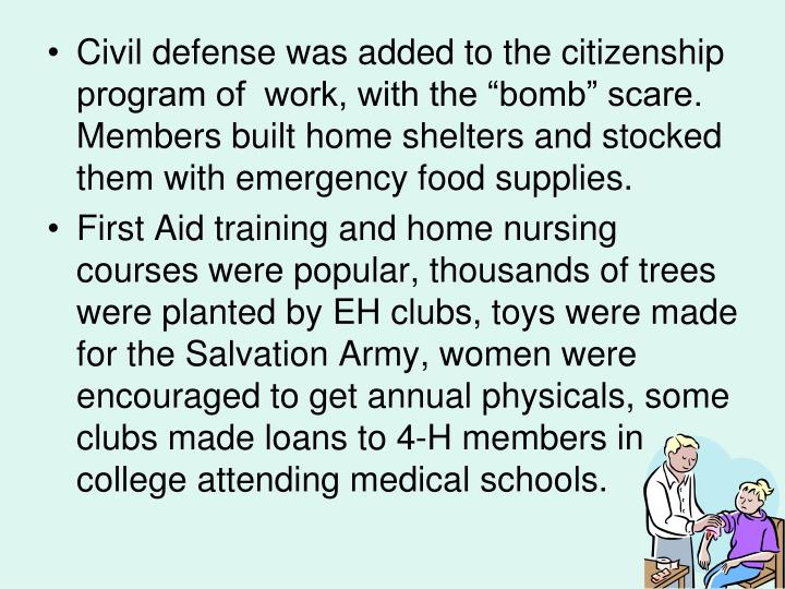 "Civil defense was added to the citizenship program of  work, with the ""bomb"" scare.  Members built home shelters and stocked them with emergency food supplies."