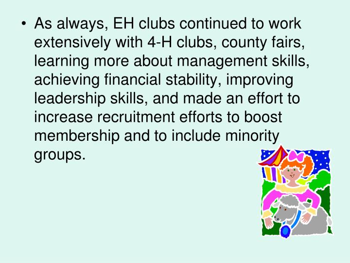 As always, EH clubs continued to work extensively with 4-H clubs, county fairs, learning more about management skills, achieving financial stability, improving leadership skills, and made an effort to increase recruitment efforts to boost membership and to include minority groups.