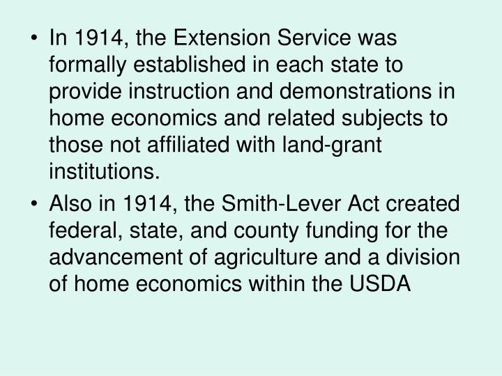 In 1914, the Extension Service was formally established in each state to provide instruction and demonstrations in home economics and related subjects to those not affiliated with land-grant institutions.