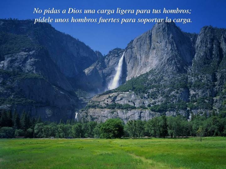 No pidas a Dios una carga ligera para tus hombros;