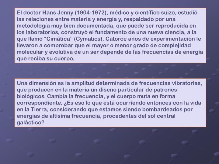 """El doctor Hans Jenny (1904-1972), médico y científico suizo, estudió las relaciones entre materia y energía y, respaldado por una metodología muy bien documentada, que puede ser reproducida en los laboratorios, construyó el fundamento de una nueva ciencia, a la que llamó """"Cimática"""" (Cymatics). Catorce años de experimentación le llevaron a comprobar que el mayor o menor grado de complejidad molecular y evolutiva de un ser depende de las frecuencias de energía que reciba su cuerpo."""