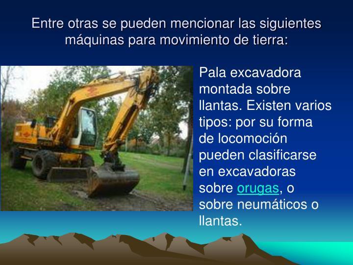 Entre otras se pueden mencionar las siguientes máquinas para movimiento de tierra: