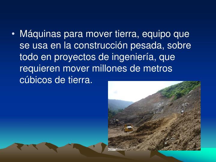 Máquinas para mover tierra, equipo que se usa en la construcción pesada, sobre todo en proyectos de ingeniería, que requieren mover millones de metros cúbicos de tierra.