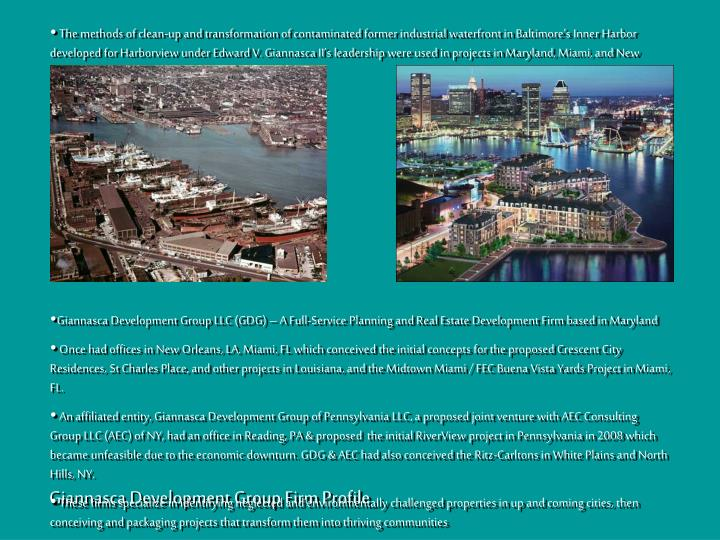 The methods of clean-up and transformation of contaminated former industrial waterfront in Baltimore's Inner Harbor developed for Harborview under Edward V. Giannasca II's leadership were used in projects in Maryland, Miami, and New Orleans