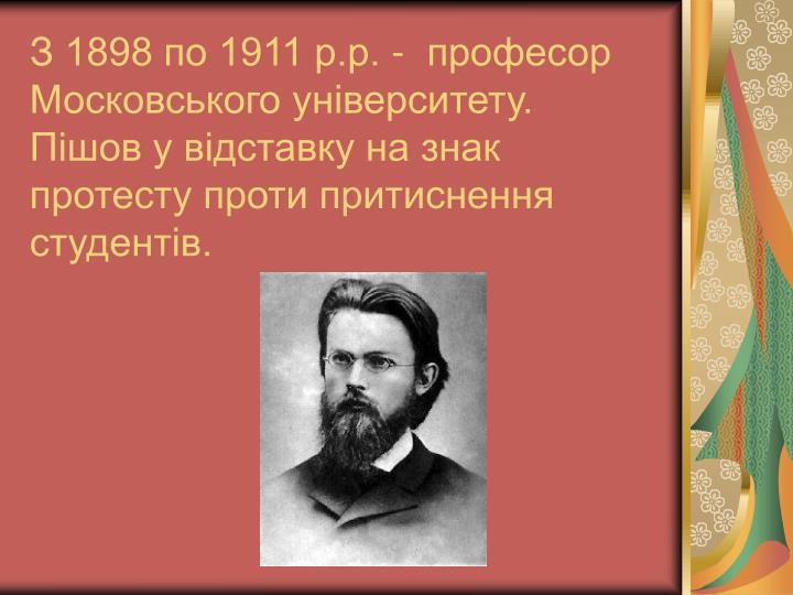 З 1898 по 1911 р.р. -  професор Московського університету. Пішов у відставку на знак протесту проти притиснення студентів.