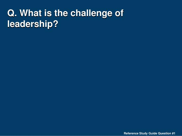 Q. What is the challenge of leadership?