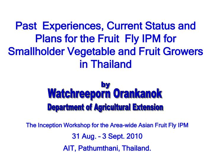 Past  Experiences, Current Status and Plans for the Fruit  Fly IPM for Smallholder Vegetable and Fru...