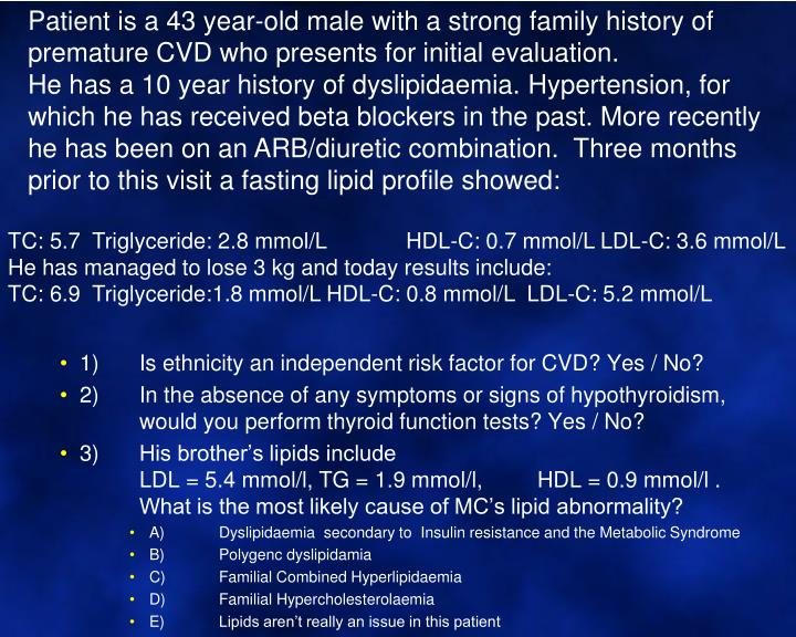 Patient is a 43 year-old male with a strong family history of premature CVD who presents for initial evaluation.