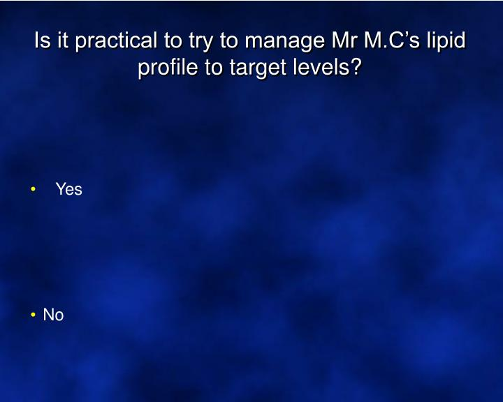 Is it practical to try to manage Mr M.C's lipid profile to target levels?