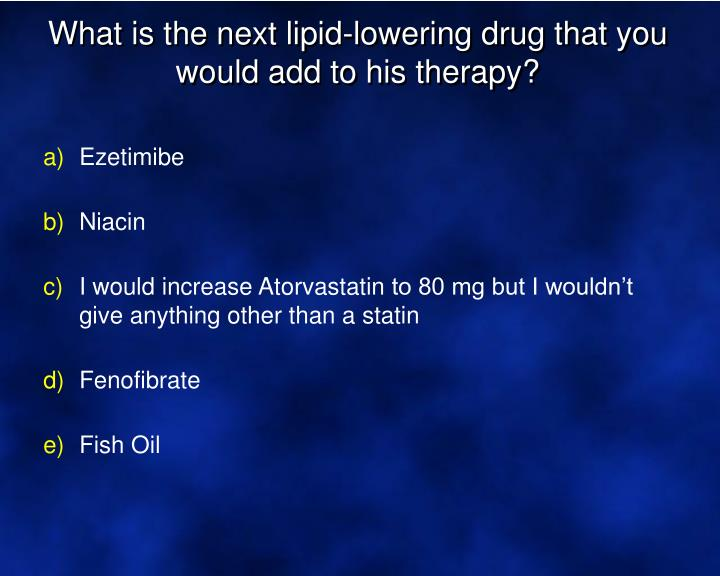What is the next lipid-lowering drug that you would add to his therapy?