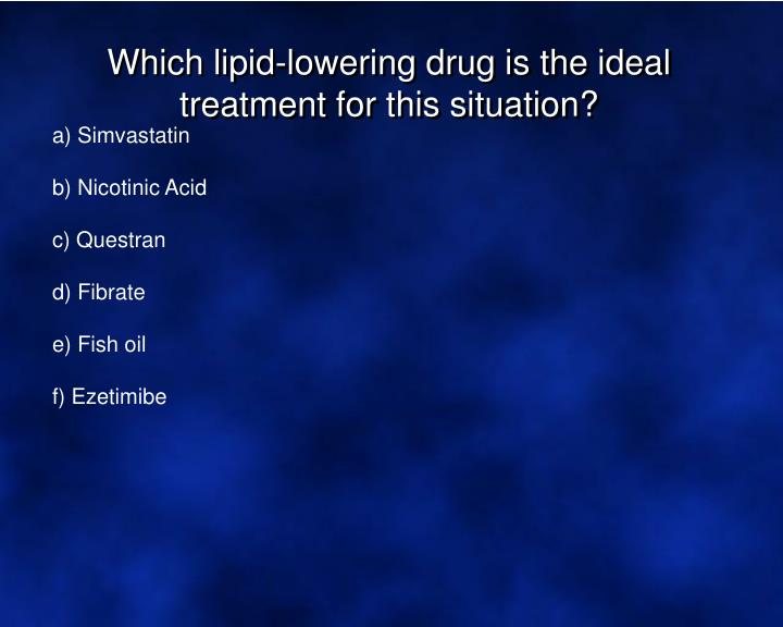 Which lipid-lowering drug is the ideal treatment for this situation?