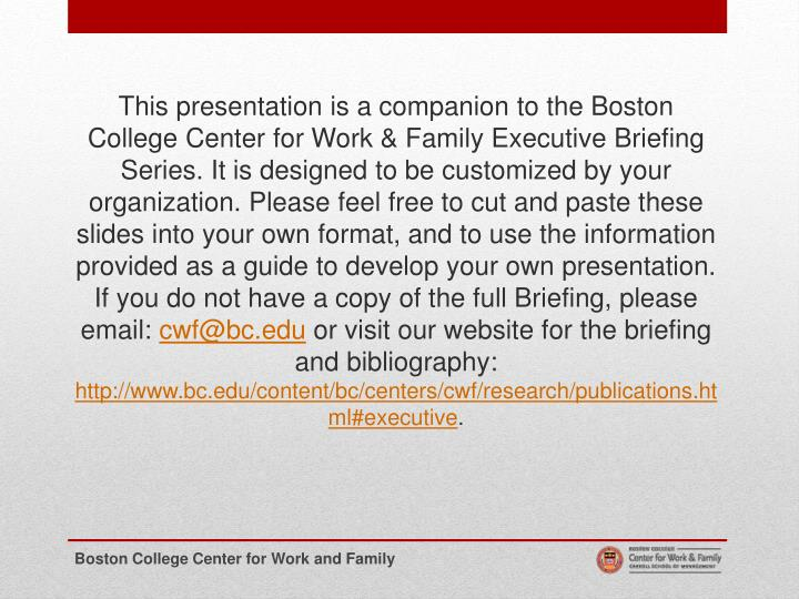 This presentation is a companion to the Boston College Center for Work & Family Executive Briefing Series. It is designed to be customized by your organization. Please feel free to cut and paste these slides into your own format, and to use the information provided as a guide to develop your own presentation. If you do not have a copy of the full Briefing, please email: