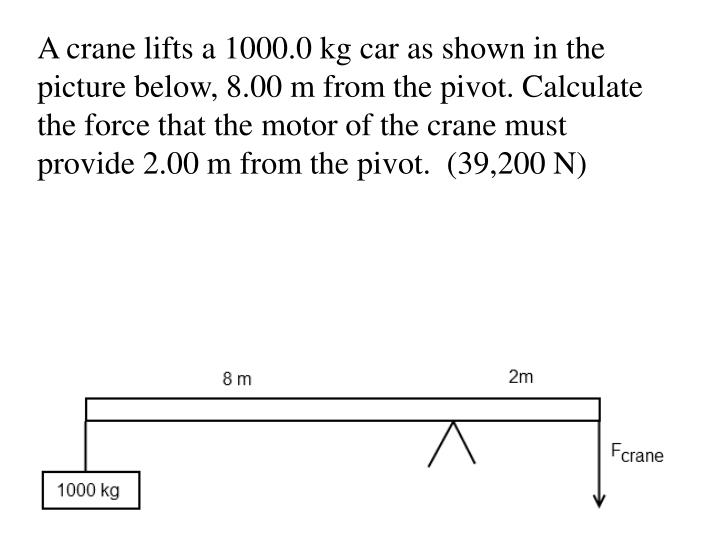 A crane lifts a 1000.0 kg car as shown in the picture below, 8.00 m from the pivot. Calculate the force that the motor of the crane must provide 2.00 m from the pivot.  (39,200 N)