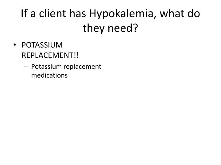If a client has Hypokalemia, what do they need?