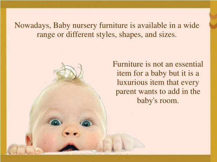 Nowadays, Baby nursery furniture is available in a wide range or different styles, shapes, and sizes.