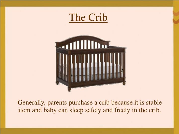 Generally, parents purchase a crib because it is stable item and baby can sleep safely and freely in the crib.