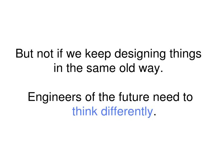 But not if we keep designing things in the same old way.