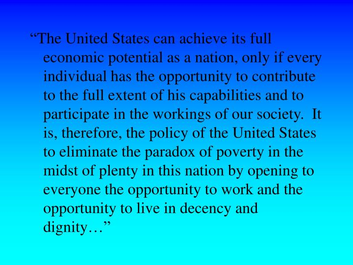 """The United States can achieve its full economic potential as a nation, only if every individual has the opportunity to contribute to the full extent of his capabilities and to participate in the workings of our society.  It is, therefore, the policy of the United States to eliminate the paradox of poverty in the midst of plenty in this nation by opening to everyone the opportunity to work and the opportunity to live in decency and dignity…"""