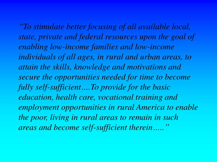 """To stimulate better focusing of all available local, state, private and federal resources upon the goal of enabling low-income families and low-income individuals of all ages, in rural and urban areas, to attain the skills, knowledge and motivations and secure the opportunities needed for time to become fully self-sufficient….To provide for the basic education, health care, vocational training and employment opportunities in rural America to enable the poor, living in rural areas to remain in such areas and become self-sufficient therein….."""