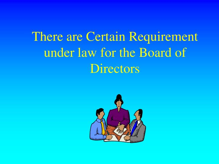 There are Certain Requirement under law for the Board of Directors