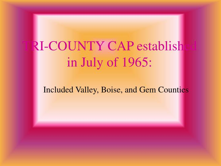 TRI-COUNTY CAP established in July of 1965: