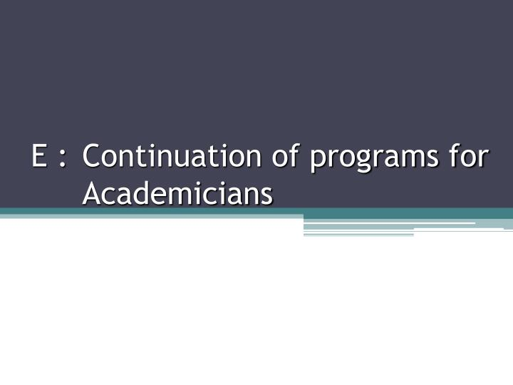 E : 	Continuation of programs for 	Academicians