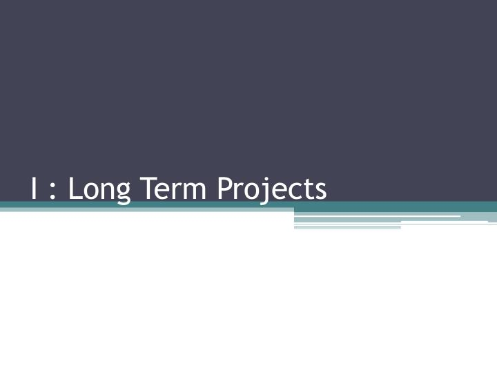 I : Long Term Projects