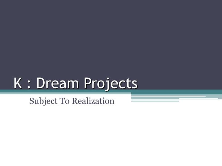 K : Dream Projects