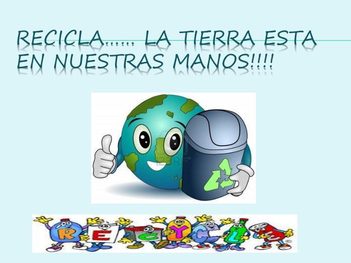 RECICLA…… LA TIERRA ESTA EN NUESTRAS MANOS!!!!