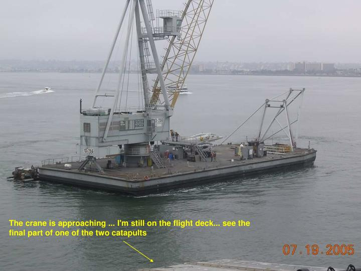 The crane is approaching ... I'm still on the flight deck... see the final part of one of the two catapults