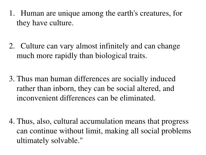 1.  Human are unique among the earth's creatures, for they have culture.