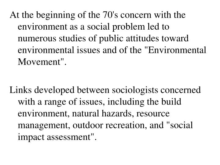 "At the beginning of the 70's concern with the environment as a social problem led to numerous studies of public attitudes toward environmental issues and of the ""Environmental Movement""."