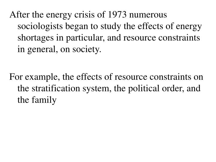 After the energy crisis of 1973 numerous sociologists began to study the effects of energy shortages in particular, and resource constraints in general, on society.